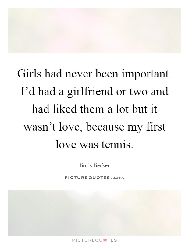 Girls had never been important. I'd had a girlfriend or two and had liked them a lot but it wasn't love, because my first love was tennis Picture Quote #1