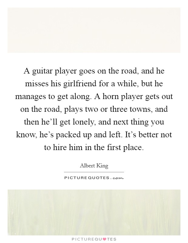 A guitar player goes on the road, and he misses his girlfriend for a while, but he manages to get along. A horn player gets out on the road, plays two or three towns, and then he'll get lonely, and next thing you know, he's packed up and left. It's better not to hire him in the first place Picture Quote #1
