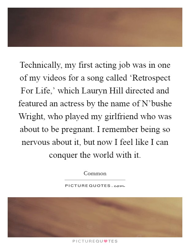 Technically, my first acting job was in one of my videos for a song called 'Retrospect For Life,' which Lauryn Hill directed and featured an actress by the name of N'bushe Wright, who played my girlfriend who was about to be pregnant. I remember being so nervous about it, but now I feel like I can conquer the world with it Picture Quote #1