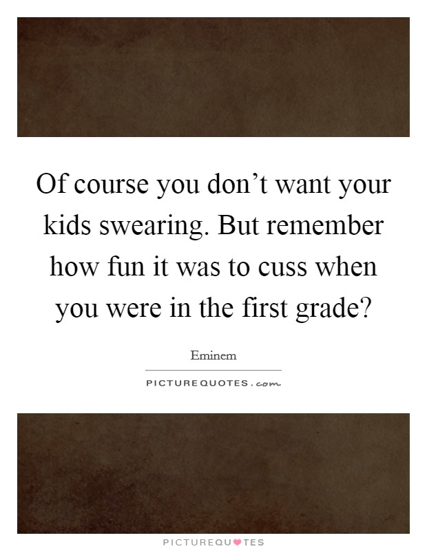 Of course you don't want your kids swearing. But remember how fun it was to cuss when you were in the first grade? Picture Quote #1