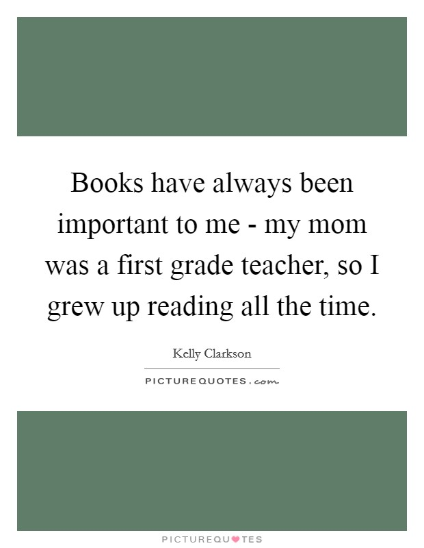 Books have always been important to me - my mom was a first grade teacher, so I grew up reading all the time Picture Quote #1