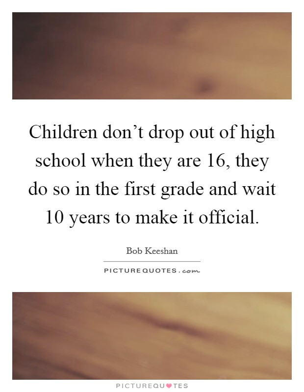 Children don't drop out of high school when they are 16, they do so in the first grade and wait 10 years to make it official Picture Quote #1