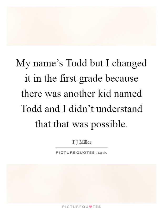 My name's Todd but I changed it in the first grade because there was another kid named Todd and I didn't understand that that was possible Picture Quote #1