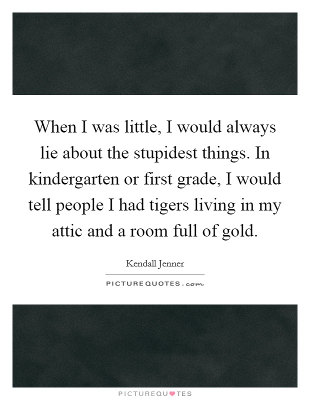 When I was little, I would always lie about the stupidest things. In kindergarten or first grade, I would tell people I had tigers living in my attic and a room full of gold Picture Quote #1