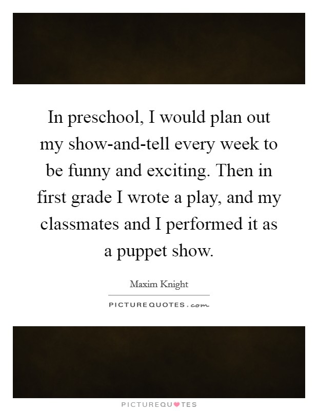 In preschool, I would plan out my show-and-tell every week to be funny and exciting. Then in first grade I wrote a play, and my classmates and I performed it as a puppet show Picture Quote #1