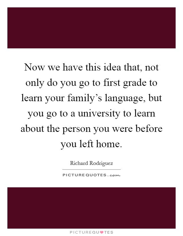 Now we have this idea that, not only do you go to first grade to learn your family's language, but you go to a university to learn about the person you were before you left home Picture Quote #1