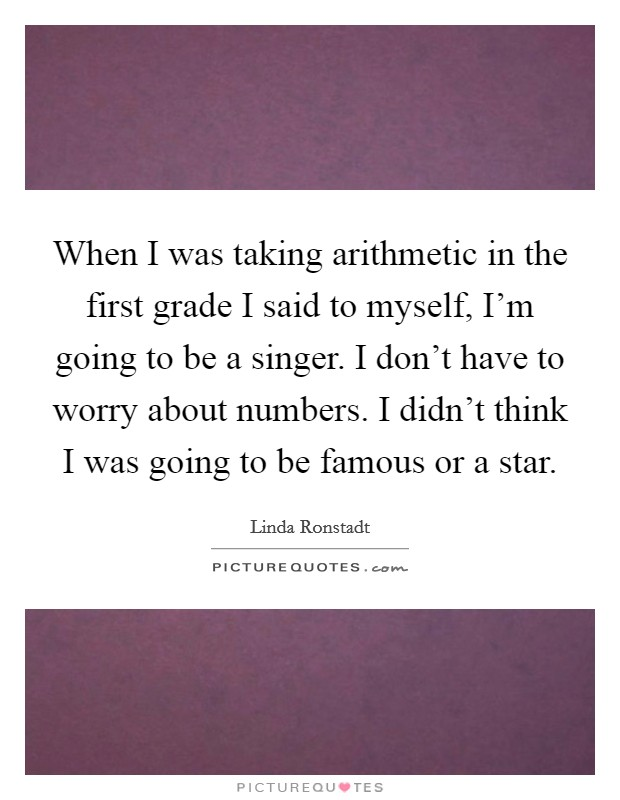 When I was taking arithmetic in the first grade I said to myself, I'm going to be a singer. I don't have to worry about numbers. I didn't think I was going to be famous or a star Picture Quote #1
