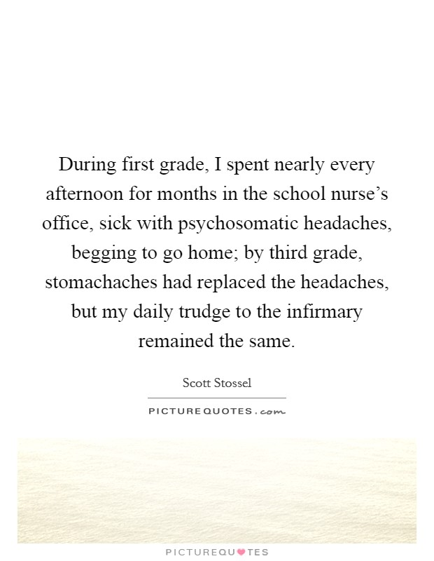 During first grade, I spent nearly every afternoon for months in the school nurse's office, sick with psychosomatic headaches, begging to go home; by third grade, stomachaches had replaced the headaches, but my daily trudge to the infirmary remained the same Picture Quote #1
