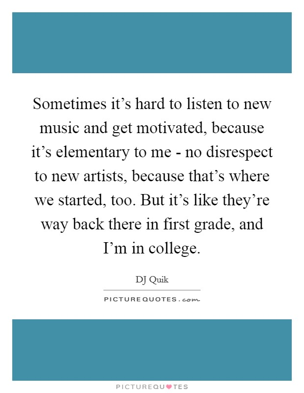 Sometimes it's hard to listen to new music and get motivated, because it's elementary to me - no disrespect to new artists, because that's where we started, too. But it's like they're way back there in first grade, and I'm in college Picture Quote #1