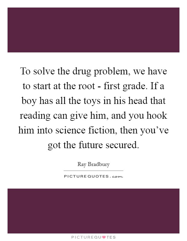 To solve the drug problem, we have to start at the root - first grade. If a boy has all the toys in his head that reading can give him, and you hook him into science fiction, then you've got the future secured Picture Quote #1