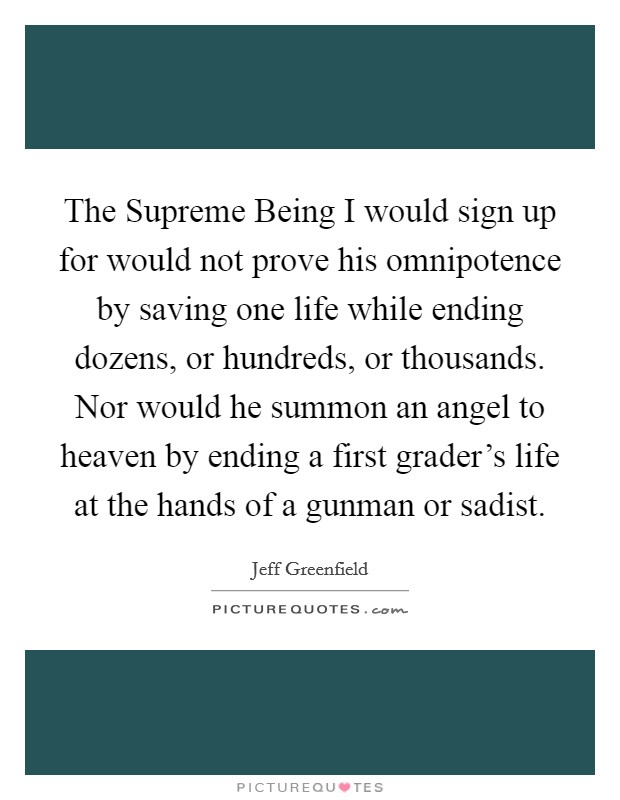 The Supreme Being I would sign up for would not prove his omnipotence by saving one life while ending dozens, or hundreds, or thousands. Nor would he summon an angel to heaven by ending a first grader's life at the hands of a gunman or sadist Picture Quote #1