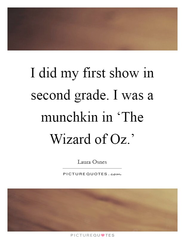 I did my first show in second grade. I was a munchkin in 'The Wizard of Oz.' Picture Quote #1