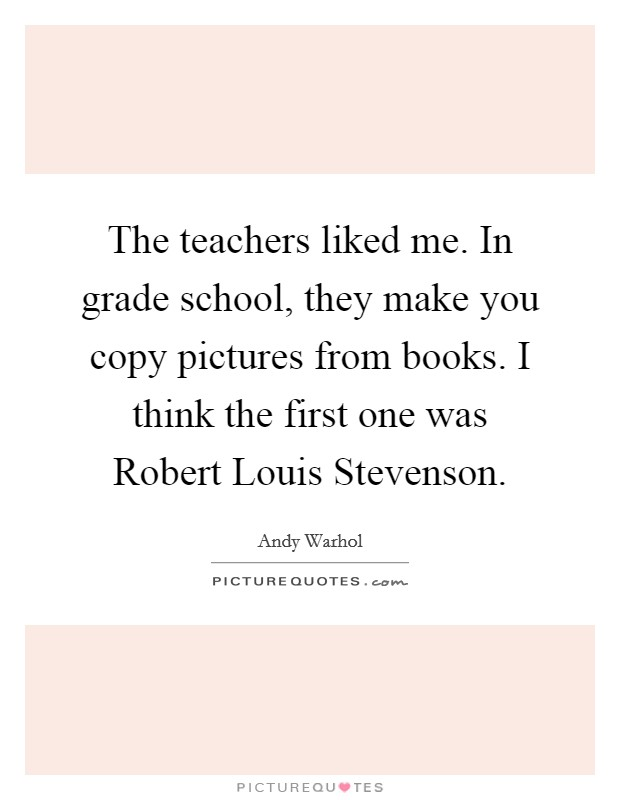 The teachers liked me. In grade school, they make you copy pictures from books. I think the first one was Robert Louis Stevenson Picture Quote #1