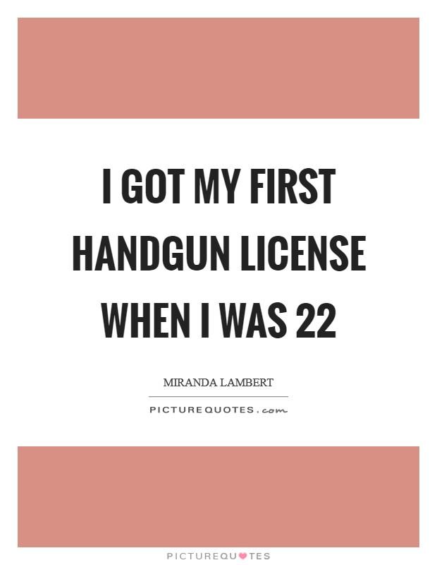 I got my first handgun license when I was 22 Picture Quote #1