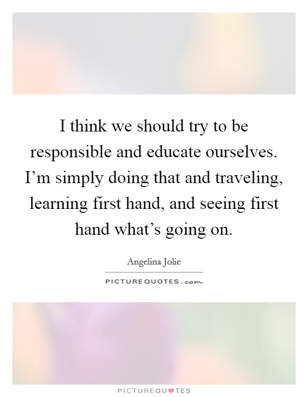 I think we should try to be responsible and educate ourselves. I'm simply doing that and traveling, learning first hand, and seeing first hand what's going on Picture Quote #1
