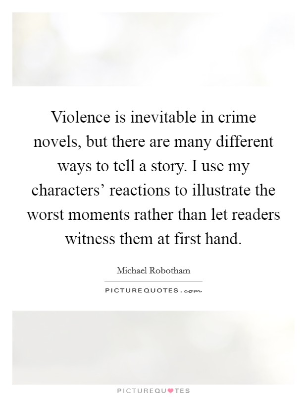 Violence is inevitable in crime novels, but there are many different ways to tell a story. I use my characters' reactions to illustrate the worst moments rather than let readers witness them at first hand Picture Quote #1