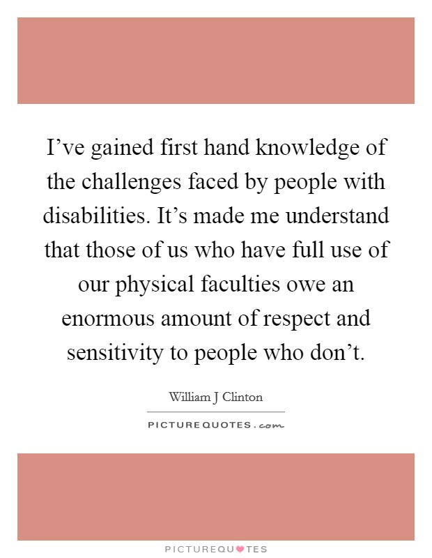 I've gained first hand knowledge of the challenges faced by people with disabilities. It's made me understand that those of us who have full use of our physical faculties owe an enormous amount of respect and sensitivity to people who don't Picture Quote #1