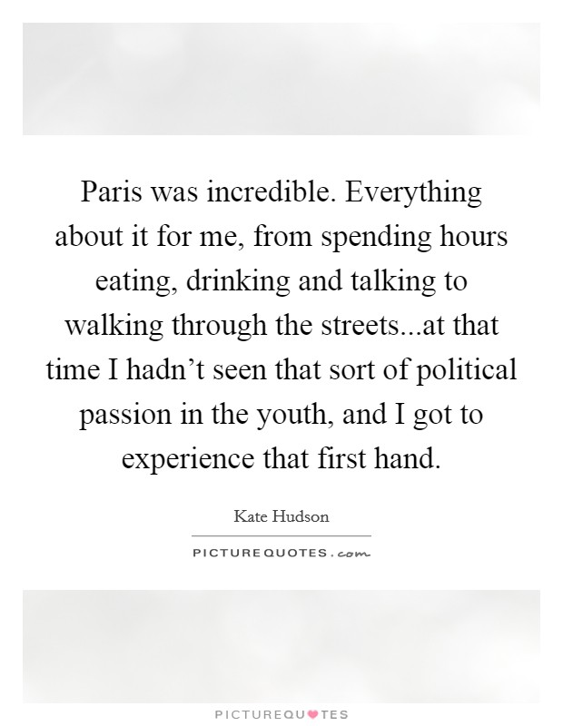 Paris was incredible. Everything about it for me, from spending hours eating, drinking and talking to walking through the streets...at that time I hadn't seen that sort of political passion in the youth, and I got to experience that first hand. Picture Quote #1