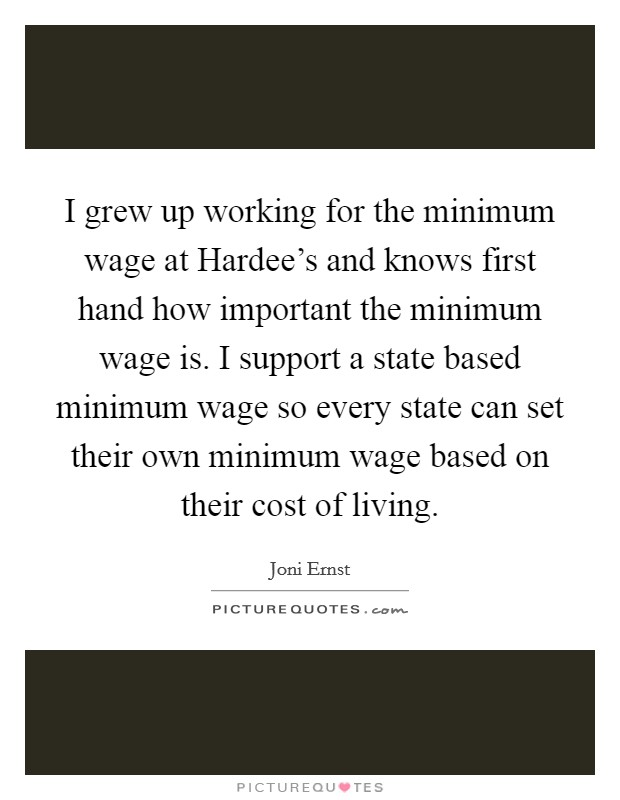 I grew up working for the minimum wage at Hardee's and knows first hand how important the minimum wage is. I support a state based minimum wage so every state can set their own minimum wage based on their cost of living Picture Quote #1