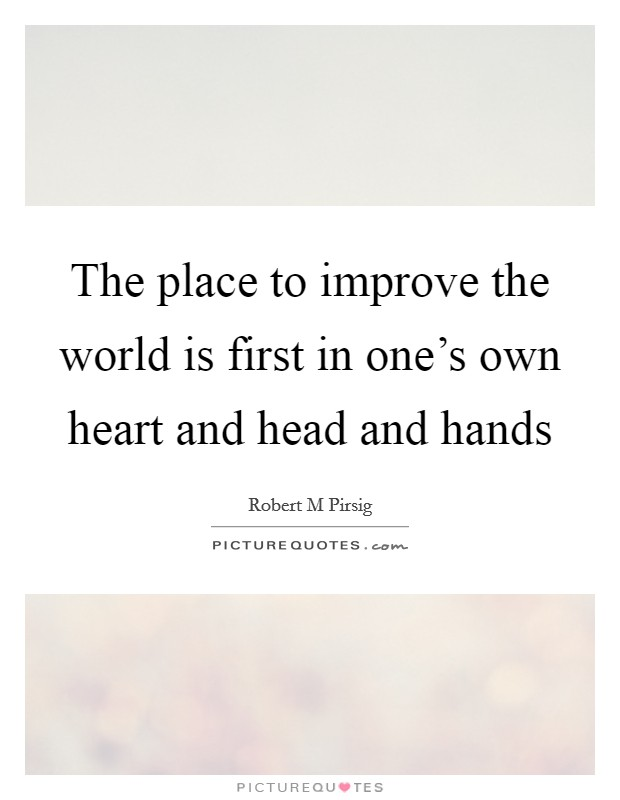 The place to improve the world is first in one's own heart and head and hands Picture Quote #1