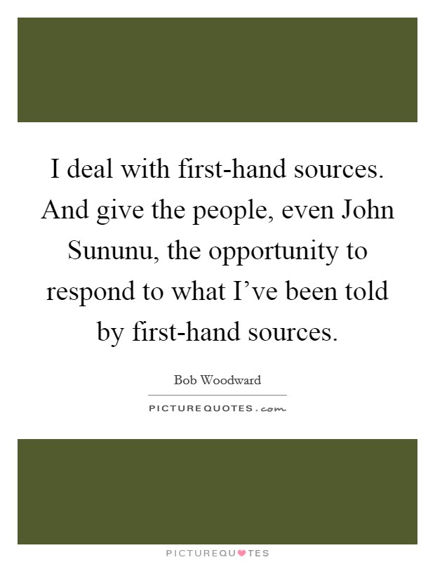 I deal with first-hand sources. And give the people, even John Sununu, the opportunity to respond to what I've been told by first-hand sources Picture Quote #1