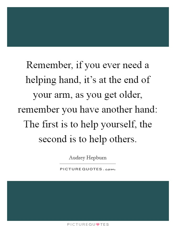Remember, if you ever need a helping hand, it's at the end of your arm, as you get older, remember you have another hand: The first is to help yourself, the second is to help others Picture Quote #1