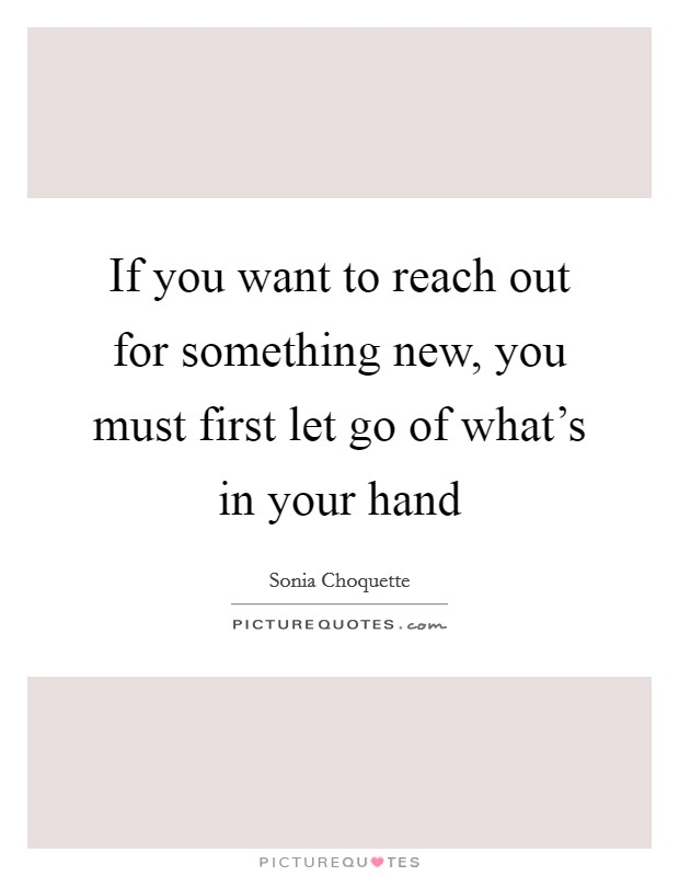 If you want to reach out for something new, you must first let go of what's in your hand Picture Quote #1