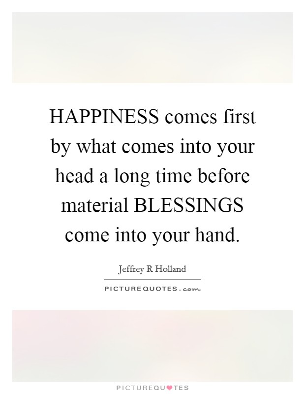 HAPPINESS comes first by what comes into your head a long time before material BLESSINGS come into your hand Picture Quote #1