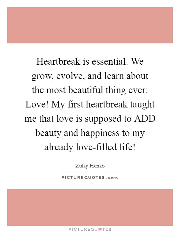 Heartbreak is essential. We grow, evolve, and learn about the most beautiful thing ever: Love! My first heartbreak taught me that love is supposed to ADD beauty and happiness to my already love-filled life! Picture Quote #1