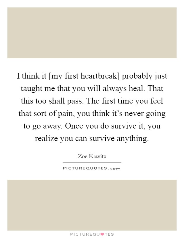 I think it [my first heartbreak] probably just taught me that you will always heal. That this too shall pass. The first time you feel that sort of pain, you think it's never going to go away. Once you do survive it, you realize you can survive anything Picture Quote #1