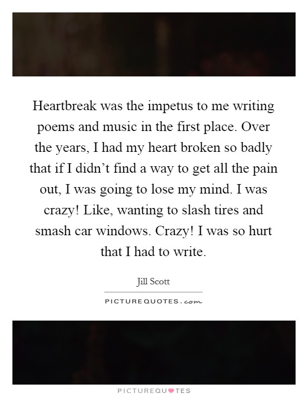 Heartbreak was the impetus to me writing poems and music in the first place. Over the years, I had my heart broken so badly that if I didn't find a way to get all the pain out, I was going to lose my mind. I was crazy! Like, wanting to slash tires and smash car windows. Crazy! I was so hurt that I had to write Picture Quote #1
