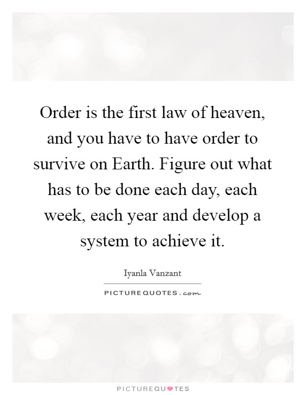Order is the first law of heaven, and you have to have order to survive on Earth. Figure out what has to be done each day, each week, each year and develop a system to achieve it Picture Quote #1