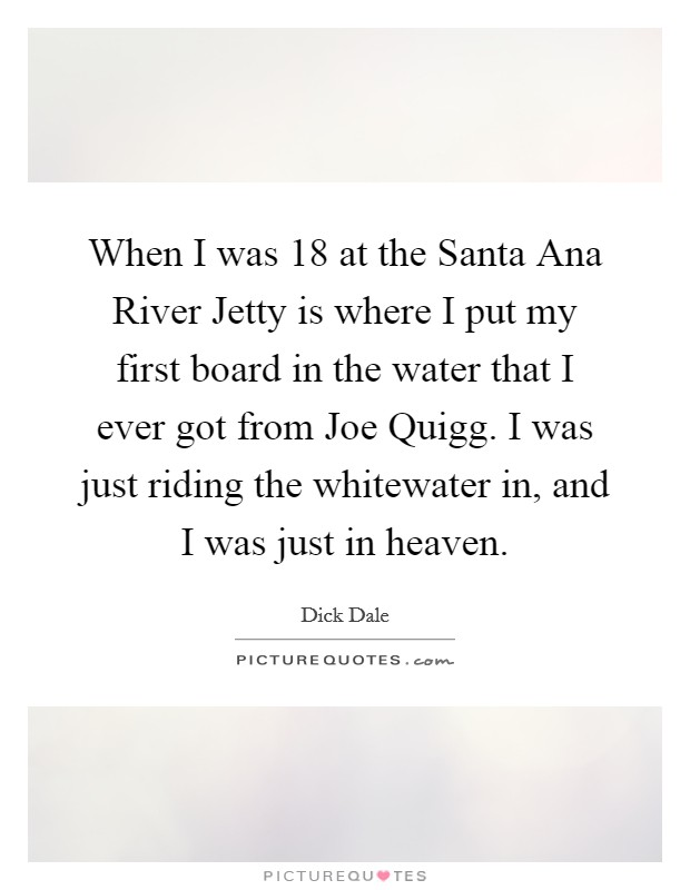 When I was 18 at the Santa Ana River Jetty is where I put my first board in the water that I ever got from Joe Quigg. I was just riding the whitewater in, and I was just in heaven Picture Quote #1