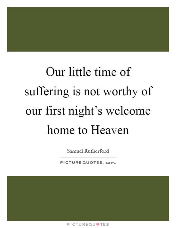 Our little time of suffering is not worthy of our first night's welcome home to Heaven Picture Quote #1