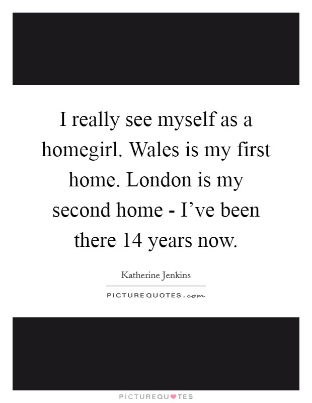 I really see myself as a homegirl. Wales is my first home. London is my second home - I've been there 14 years now Picture Quote #1