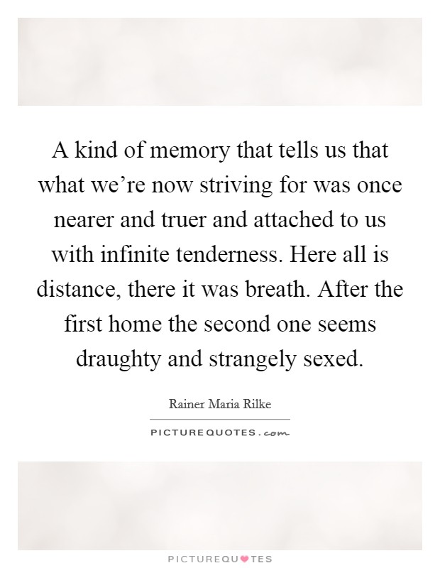 A kind of memory that tells us that what we're now striving for was once nearer and truer and attached to us with infinite tenderness. Here all is distance, there it was breath. After the first home the second one seems draughty and strangely sexed Picture Quote #1