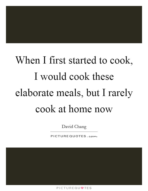 When I first started to cook, I would cook these elaborate meals, but I rarely cook at home now Picture Quote #1