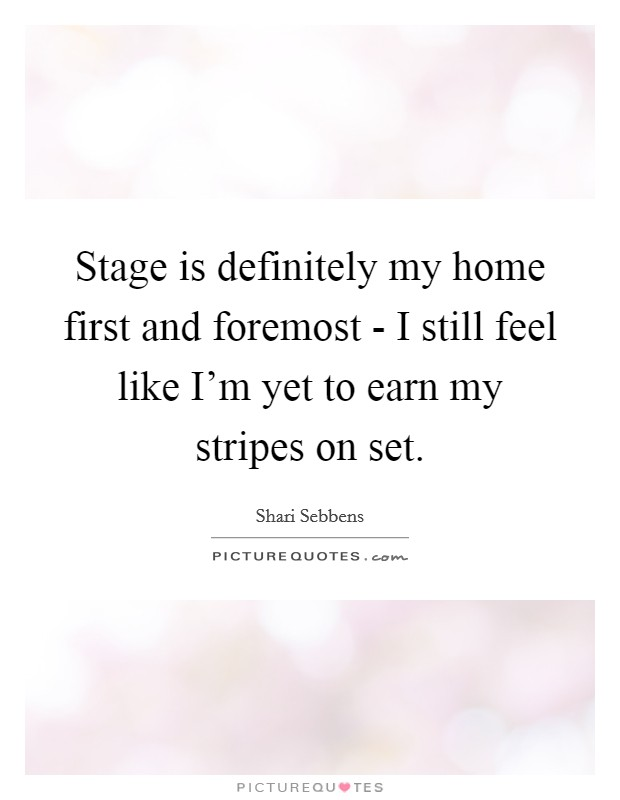 Stage is definitely my home first and foremost - I still feel like I'm yet to earn my stripes on set Picture Quote #1