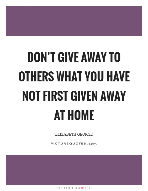 Don't give away to others what you have not first given away at home Picture Quote #1
