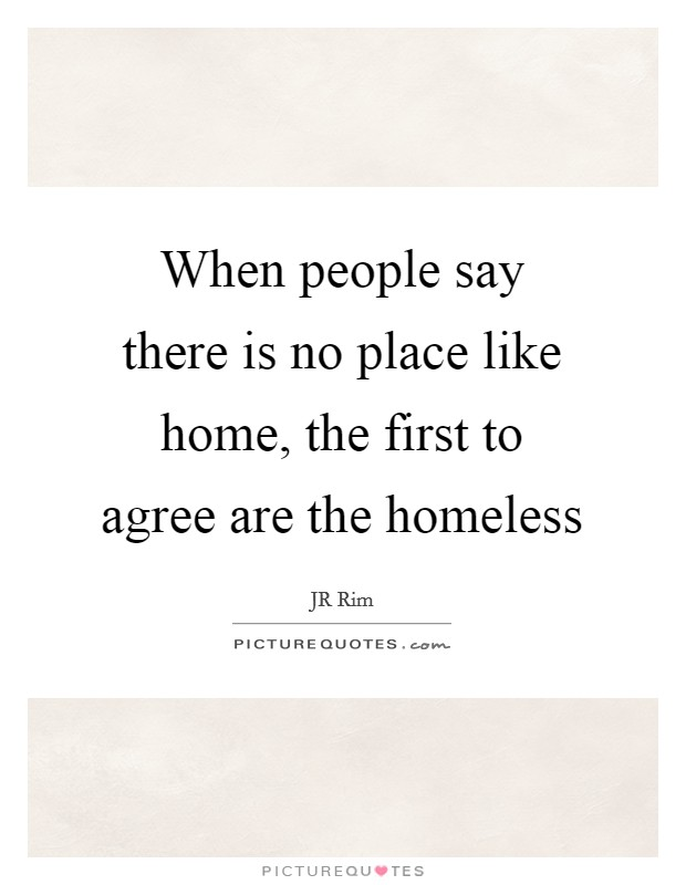 When people say there is no place like home, the first to agree are the homeless Picture Quote #1