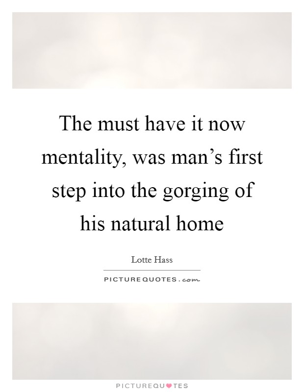 The must have it now mentality, was man's first step into the gorging of his natural home Picture Quote #1