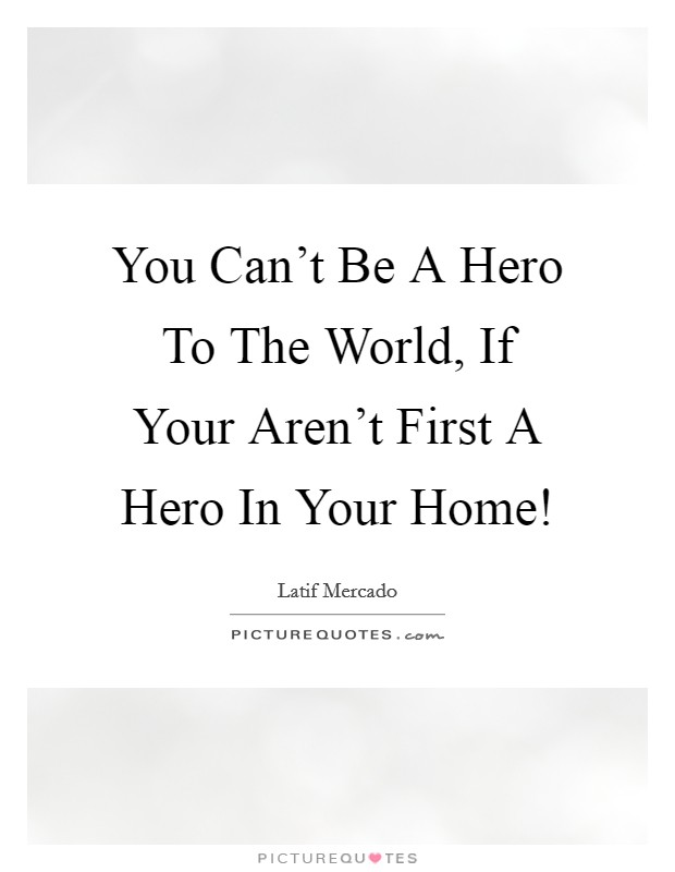 You Can't Be A Hero To The World, If Your Aren't First A Hero In Your Home! Picture Quote #1