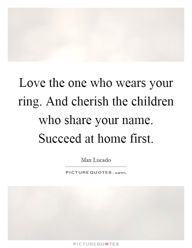 Love the one who wears your ring. And cherish the children who share your name. Succeed at home first Picture Quote #1