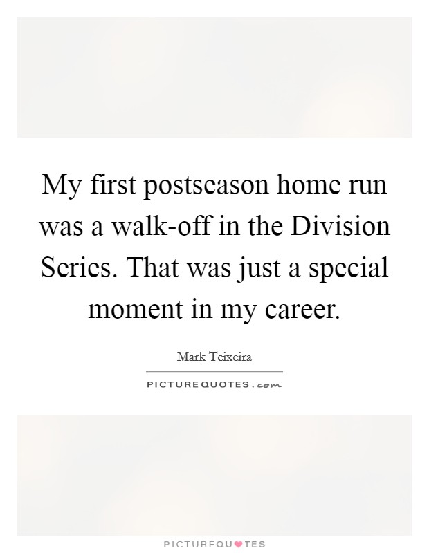 My first postseason home run was a walk-off in the Division Series. That was just a special moment in my career Picture Quote #1