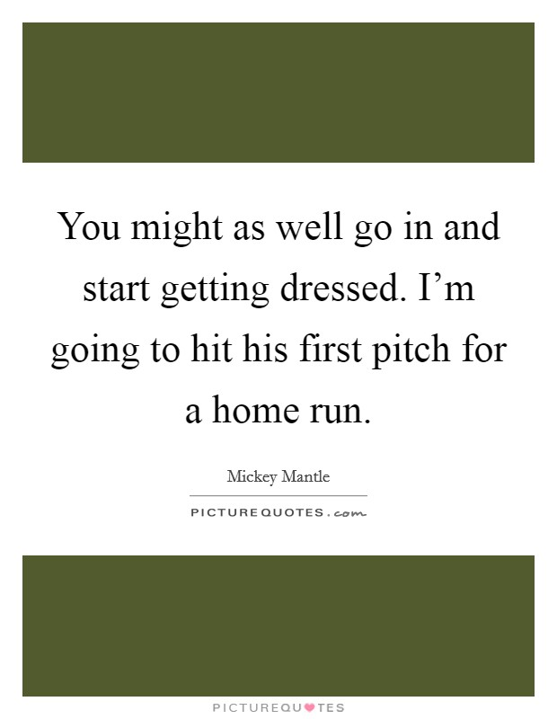 You might as well go in and start getting dressed. I'm going to hit his first pitch for a home run Picture Quote #1