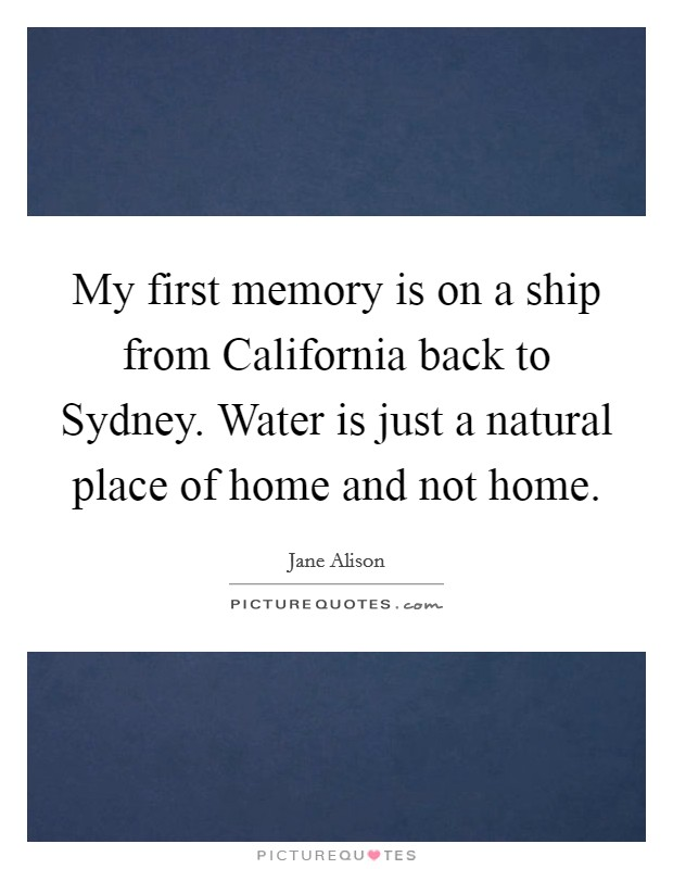 My first memory is on a ship from California back to Sydney. Water is just a natural place of home and not home. Picture Quote #1