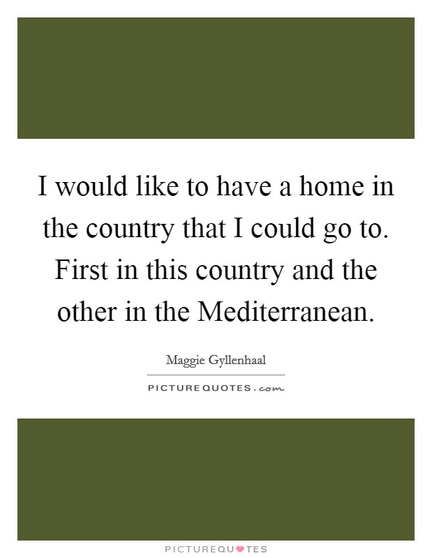 I would like to have a home in the country that I could go to. First in this country and the other in the Mediterranean Picture Quote #1