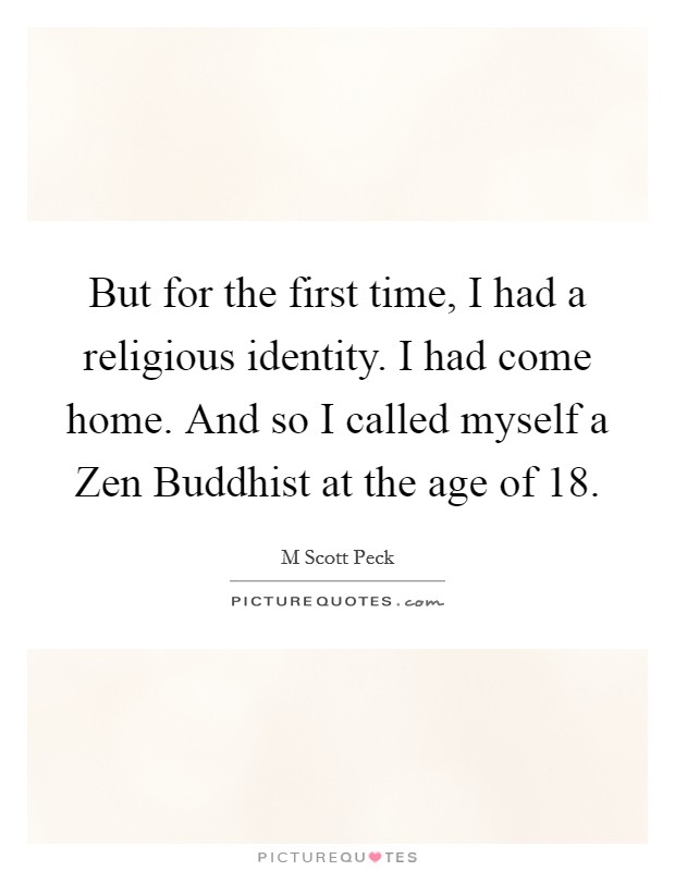 But for the first time, I had a religious identity. I had come home. And so I called myself a Zen Buddhist at the age of 18 Picture Quote #1
