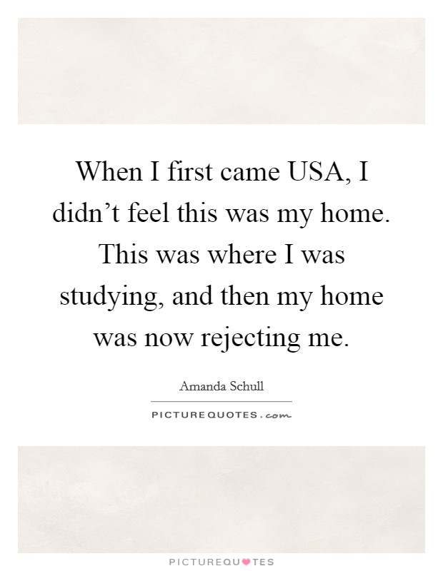 When I first came USA, I didn't feel this was my home. This was where I was studying, and then my home was now rejecting me Picture Quote #1