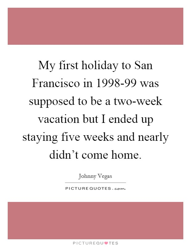 My first holiday to San Francisco in 1998-99 was supposed to be a two-week vacation but I ended up staying five weeks and nearly didn't come home Picture Quote #1